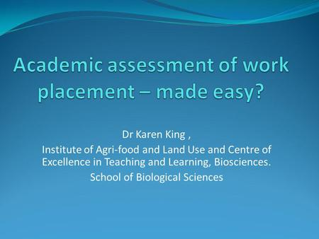 Dr Karen King, Institute of Agri-food and Land Use and Centre of Excellence in Teaching and Learning, Biosciences. School of Biological Sciences.