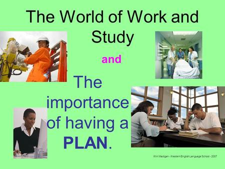 Win Madigan - Western English Language School - 2007 The World of Work and Study The importance of having a PLAN. and.