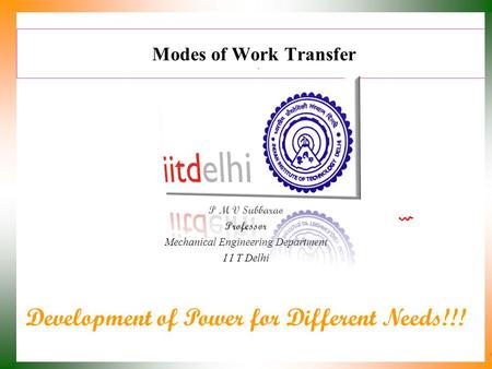 Modes of Work Transfer P M V Subbarao Professor Mechanical Engineering Department I I T Delhi Development of Power for Different Needs!!!
