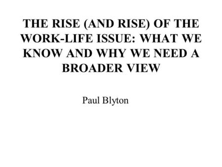 THE RISE (AND RISE) OF THE WORK-LIFE ISSUE: WHAT WE KNOW AND WHY WE NEED A BROADER VIEW Paul Blyton.