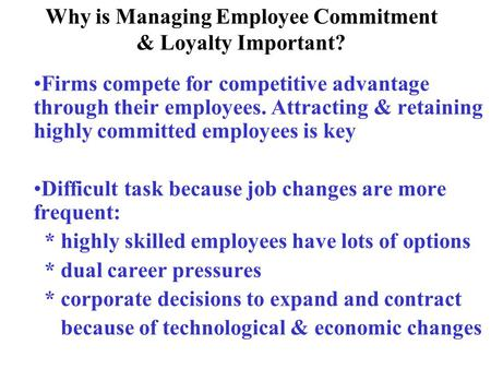 Why is Managing Employee Commitment & Loyalty Important? Firms compete for competitive advantage through their employees. Attracting & retaining highly.
