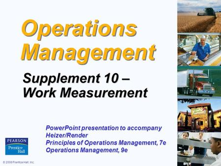 © 2008 Prentice Hall, Inc.S10 – 1 Operations Management Supplement 10 – Work Measurement PowerPoint presentation to accompany Heizer/Render Principles.