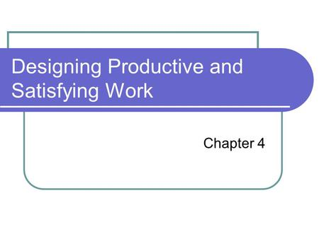 Designing Productive and Satisfying Work Chapter 4.