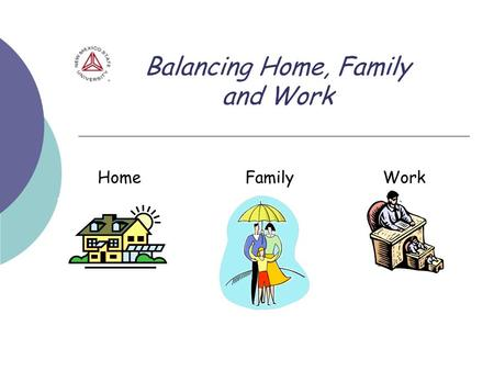 Balancing Home, Family and Work Home Family Work.
