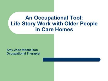 An Occupational Tool: Life Story Work with Older People in Care Homes Amy-Jade Mitchelson Occupational Therapist.