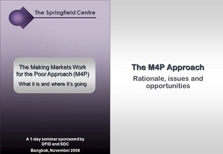 Springfield Centre | Making markets work Rationale, issues and opportunities The M4P Approach The Making Markets Work for the Poor Approach (M4P) What.