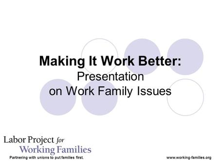 Making It Work Better: Presentation on Work Family Issues Partnering with unions to put families first.www.working-families.org.
