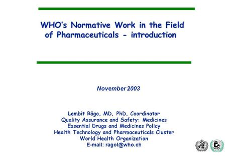 WHOs Normative Work in the Field of Pharmaceuticals - introduction Lembit Rägo, MD, PhD, Coordinator Quality Assurance and Safety: Medicines Essential.