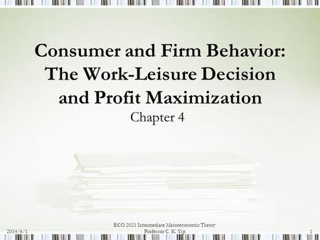 2014/6/1 ECO 2021 Intermediate Macroeconomic Theory Professor C. K. Yip1 Consumer and Firm Behavior: The Work-Leisure Decision and Profit Maximization.