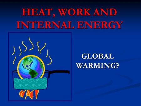 HEAT, WORK AND INTERNAL ENERGY GLOBAL WARMING?. THERMODYNAMICS: the science of energy, specifically heat and work, and how the transfer of energy effects.