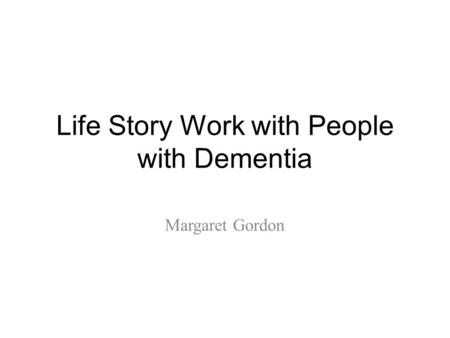 Life Story Work with People with Dementia Margaret Gordon.