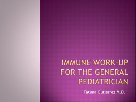 Fatima Gutierrez M.D.. Learn when to Suspect an Immune Deficiency Important Aspects of History Taking Physical Exam Clues Initial Laboratory Work-up When.