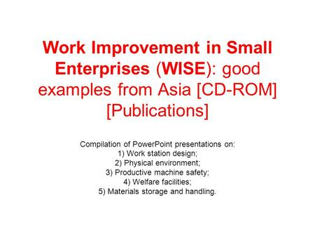 Work Improvement in Small Enterprises (WISE): good examples from Asia [CD-ROM] [Publications] Compilation of PowerPoint presentations on: 1) Work station.