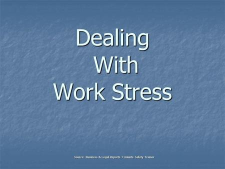 Dealing With Work Stress Source: Business & Legal Reports 7-miunte Safety Trainer.