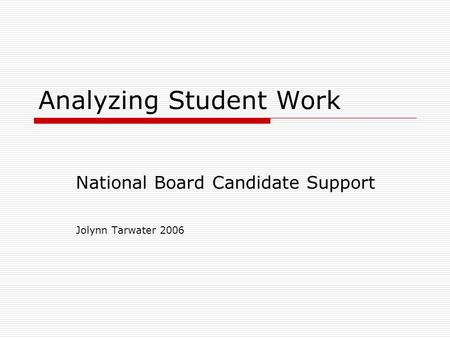 Analyzing Student Work National Board Candidate Support Jolynn Tarwater 2006.
