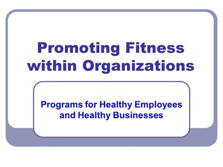 Promoting Fitness within Organizations Programs for Healthy Employees and Healthy Businesses.