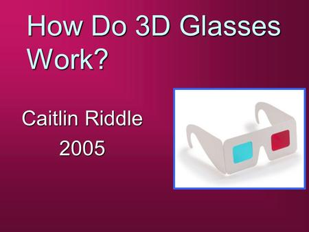 How Do 3D Glasses Work? Caitlin Riddle 2005. Types Of Paper 3D Glasses b Anaglyph b Pulfrich b Polarized.