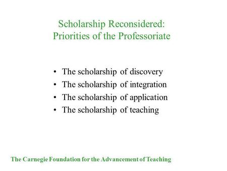 The Carnegie Foundation for the Advancement of Teaching Scholarship Reconsidered: Priorities of the Professoriate The scholarship of discovery The scholarship.