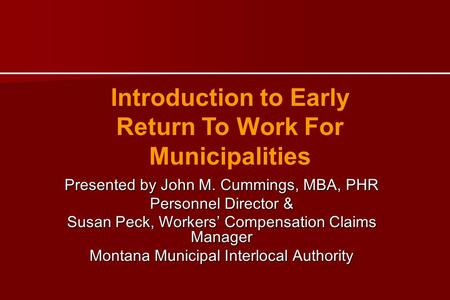 Introduction to Early Return To Work For Municipalities Presented by John M. Cummings, MBA, PHR Personnel Director & Susan Peck, Workers Compensation.
