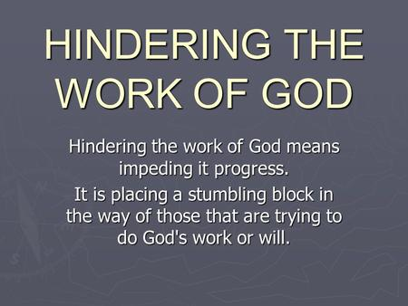 HINDERING THE WORK OF GOD Hindering the work of God means impeding it progress. It is placing a stumbling block in the way of those that are trying to.
