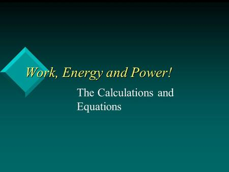 Work, Energy and Power! Work, Energy and Power! The Calculations and Equations.