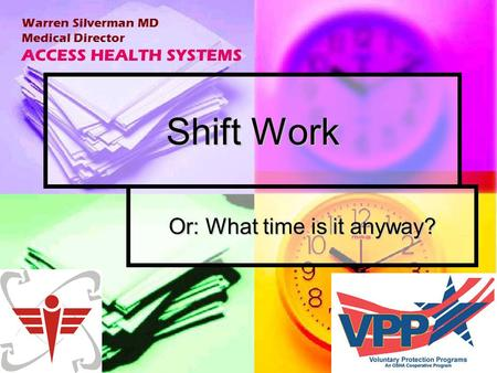 Shift Work Or: What time is it anyway? Warren Silverman MD Medical Director ACCESS HEALTH SYSTEMS.