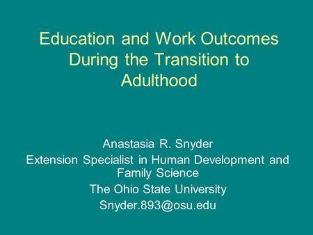Education and Work Outcomes During the Transition to Adulthood Anastasia R. Snyder Extension Specialist in Human Development and Family Science The Ohio.