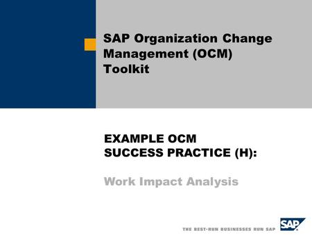 SAP Organization Change Management (OCM) Toolkit EXAMPLE OCM SUCCESS PRACTICE (H): Work Impact Analysis.