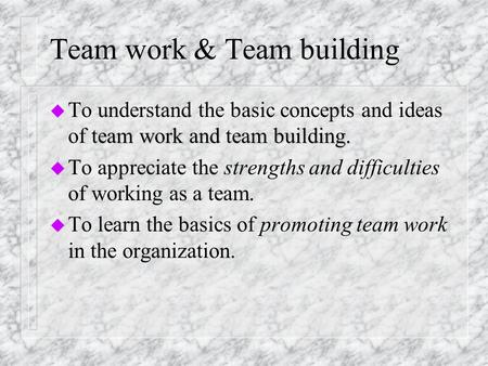 Team work & Team building team work and team building. u To understand the basic concepts and ideas of team work and team building. u To appreciate the.