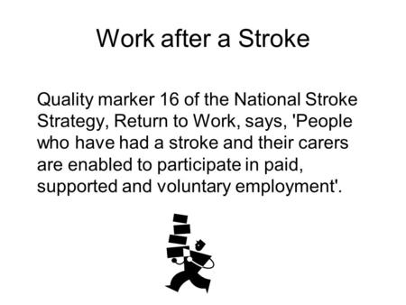 Work after a Stroke Quality marker 16 of the National Stroke Strategy, Return to Work, says, 'People who have had a stroke and their carers are enabled.