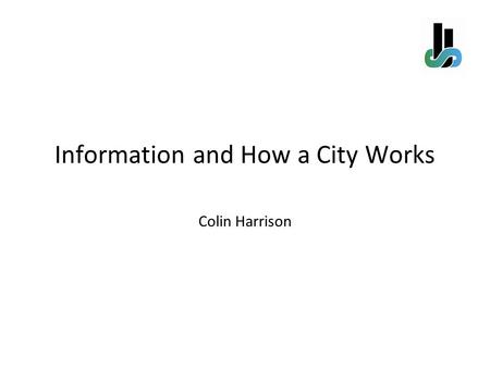 Information and How a City Works Colin Harrison. A city is collection of processes – public, enterprise, and personal - that are founded on the natural.