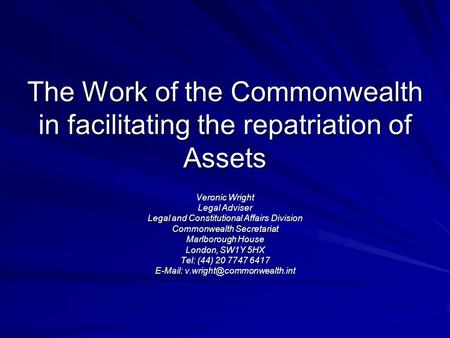 The Work of the Commonwealth in facilitating the repatriation of Assets Veronic Wright Legal Adviser Legal and Constitutional Affairs Division Commonwealth.