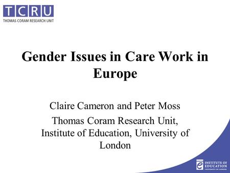 Gender Issues in Care Work in Europe Claire Cameron and Peter Moss Thomas Coram Research Unit, Institute of Education, University of London.