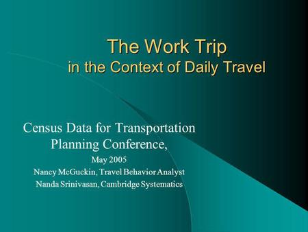 The Work Trip in the Context of Daily Travel Census Data for Transportation Planning Conference, May 2005 Nancy McGuckin, Travel Behavior Analyst Nanda.