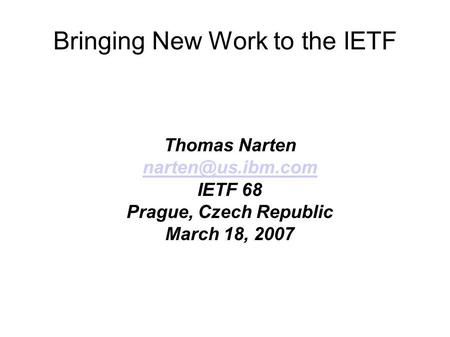 Bringing New Work to the IETF Thomas Narten IETF 68 Prague, Czech Republic March 18, 2007.