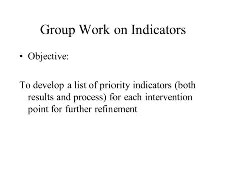 Group Work on Indicators Objective: To develop a list of priority indicators (both results and process) for each intervention point for further refinement.