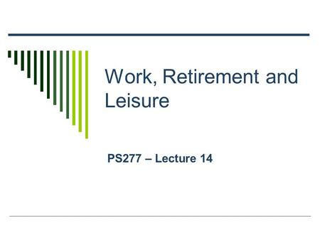 Work, Retirement and Leisure PS277 – Lecture 14. Outline Older Workers – Satisfaction and Adaptation Retirement – History and Timing Retirement as a Life.