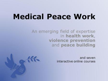 Medical Peace Work An emerging field of expertise in health work, violence prevention and peace building and seven interactive online courses.