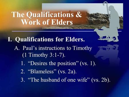 I. Qualifications for Elders. A. Pauls instructions to Timothy (1 Timothy 3:1-7). 1. Desires the position (vs. 1). 2. Blameless (vs. 2a). 3. The husband.