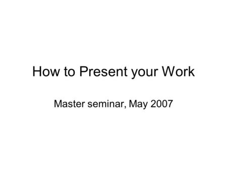 How to Present your Work Master seminar, May 2007.