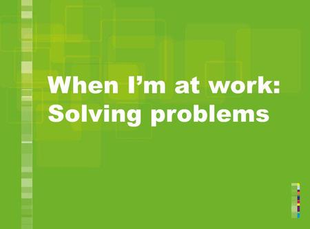 When Im at work: Solving problems. Have you had a problem at work? Do you wish you had handled it better? 2.
