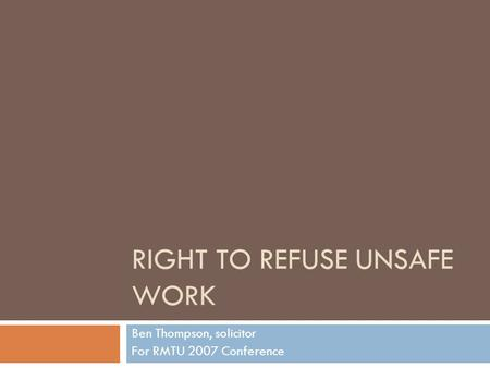 RIGHT TO REFUSE UNSAFE WORK Ben Thompson, solicitor For RMTU 2007 Conference.