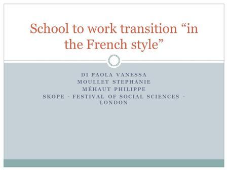 DI PAOLA VANESSA MOULLET STEPHANIE MÉHAUT PHILIPPE SKOPE - FESTIVAL OF SOCIAL SCIENCES - LONDON School to work transition in the French style.