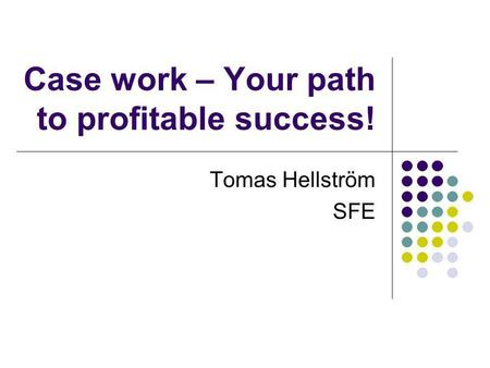 Case work – Your path to profitable success! Tomas Hellström SFE.