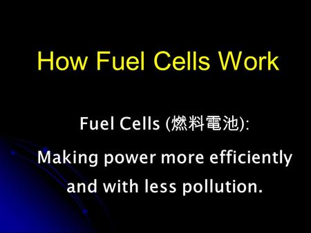 How Fuel Cells Work Fuel Cells ( ): Making power more efficiently and with less pollution.