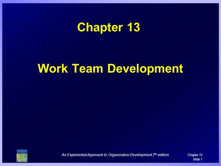 An Experiential Approach to Organization Development 7 th edition Chapter 13 Slide 1 Chapter 13 Work Team Development.