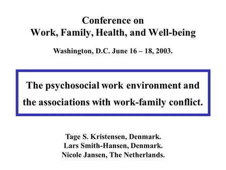 Conference on Work, Family, Health, and Well-being Washington, D.C. June 16 – 18, 2003. The psychosocial work environment and the associations with work-family.