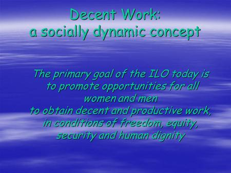 Decent Work: a socially dynamic concept The primary goal of the ILO today is to promote opportunities for all women and men to obtain decent and productive.