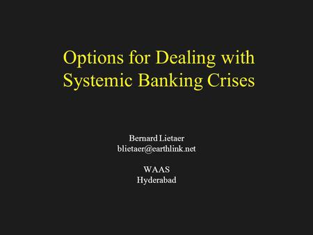 Options for Dealing with Systemic Banking Crises Bernard Lietaer WAAS Hyderabad.