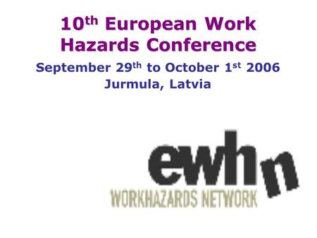 10 th European Work Hazards Conference September 29 th to October 1 st 2006 Jurmula, Latvia.
